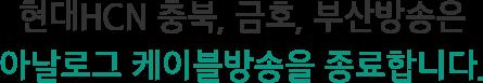 현대HCN 충북, 금호, 부산방송은 아날로그 케이블방송을 종료합니다