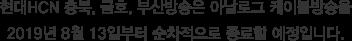현대HCN 충북, 금호, 부산방송은 아날로그 케이블방송을 2019년 8월 13일부터 순차적으로 종료할 예정입니다.